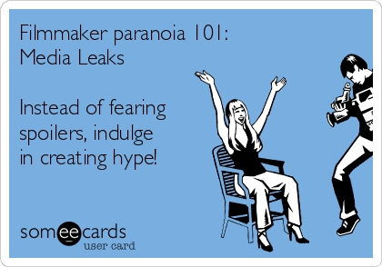 Filmmaker paranoia 101: Media Leaks  Instead of fearing  spoilers, indulge in creating hype!