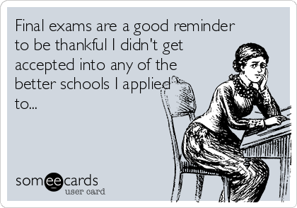 Final exams are a good reminder to be thankful I didn't get accepted into any of the better schools I applied to...