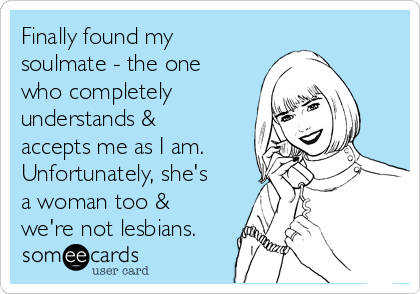 Finally found my soulmate - the one who completely understands & accepts me as I am. Unfortunately, she's a woman too & we're not lesbians.