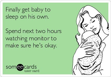 Finally get baby to sleep on his own.   Spend next two hours watching monitor to make sure he's okay.