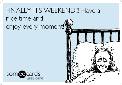 FINALLY ITS WEEKEND!!! Have a nice time and enjoy every moment!