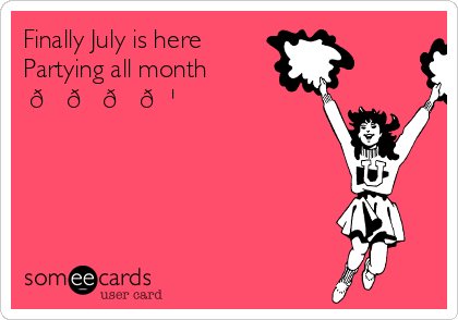 Finally July Is Here Partying All Month