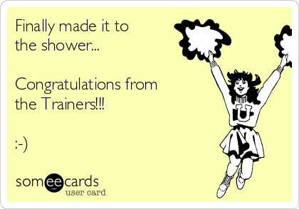 Finally made it to the shower...  Congratulations from the Trainers!!!  :-)
