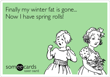 Finally my winter fat is gone... Now I have spring rolls!