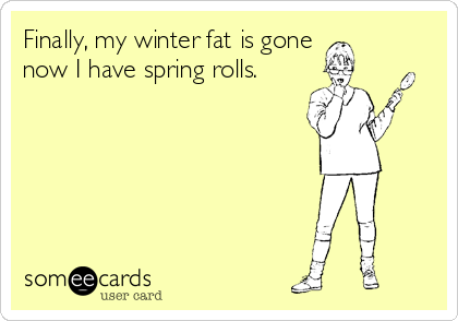 Finally, my winter fat is gone     now I have spring rolls.