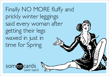 Finally NO MORE fluffy and prickly winter leggings said every woman after  getting their legs waxed in just in  time for Spring