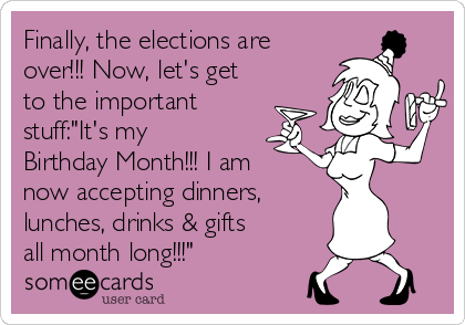 """Finally, the elections are over!!! Now, let's get to the important stuff:""""It's my Birthday Month!!! I am now accepting dinners,   lunches, drinks & gifts all month long!!!"""""""