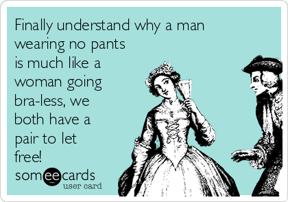 Finally understand why a man wearing no pants is much like a woman going bra-less, we both have a pair to let free!