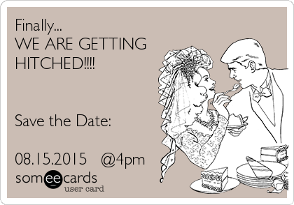 Finally... WE ARE GETTING HITCHED!!!!   Save the Date:  08.15.2015   @4pm