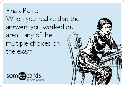 Finals Panic: When you realize that the answers you worked out aren't any of the multiple choices on the exam.