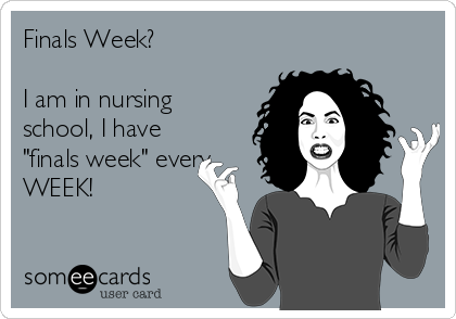"""Finals Week?  I am in nursing school, I have """"finals week"""" every WEEK!"""