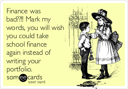 Finance was bad??!! Mark my words, you will wish you could take school finance again instead of writing your portfolio.