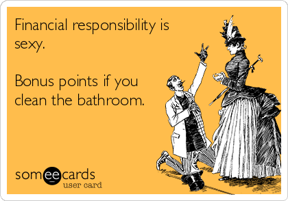 Financial responsibility is sexy.   Bonus points if you clean the bathroom.
