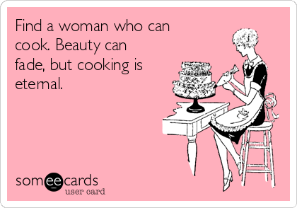 Find a woman who can cook. Beauty can fade, but cooking is eternal.