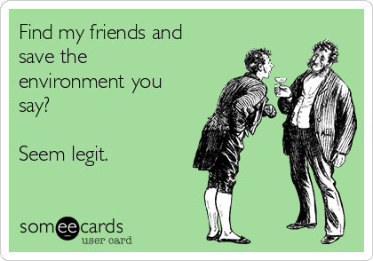 Find my friends and save the environment you say?   Seem legit.