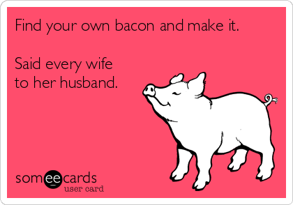 Find your own bacon and make it.  Said every wife to her husband.