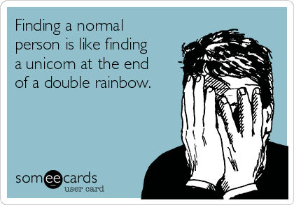 Finding a normal person is like finding a unicorn at the end of a double rainbow.