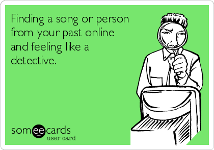Finding a song or person from your past online and feeling like a detective.