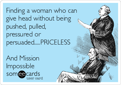 Finding a woman who can give head without being pushed, pulled, pressured or persuaded.....PRICELESS  And Mission Impossible