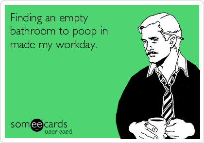 Finding an empty bathroom to poop in made my workday.