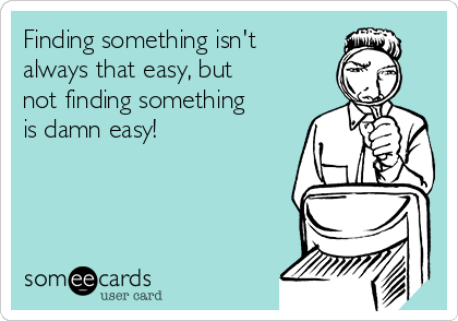 Finding something isn't always that easy, but not finding something is damn easy!