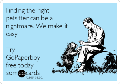 Finding the right petsitter can be a nightmare. We make it easy.   Try GoPaperboy free today!