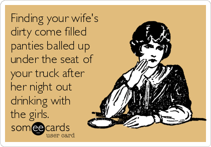 Finding your wife's dirty come filled panties balled up under the seat of your truck after her night out drinking with the girls.