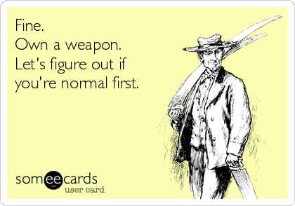 Fine.   Own a weapon. Let's figure out if you're normal first.