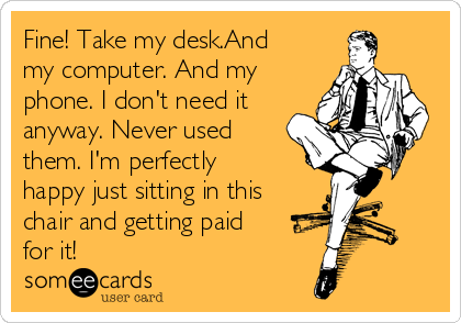 Fine! Take my desk.And my computer. And my phone. I don't need it anyway. Never used them. I'm perfectly happy just sitting in this chair and getting paid for it!