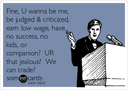 Fine, U wanna be me, be judged & criticized, earn low wage, have no success, no kids, or companion?  UR that jealous?  We can trade?