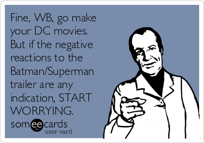 Fine, WB, go make your DC movies. But if the negative reactions to the Batman/Superman trailer are any indication, START WORRYING.