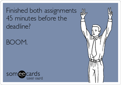 Finished both assignments  45 minutes before the deadline?  BOOM.
