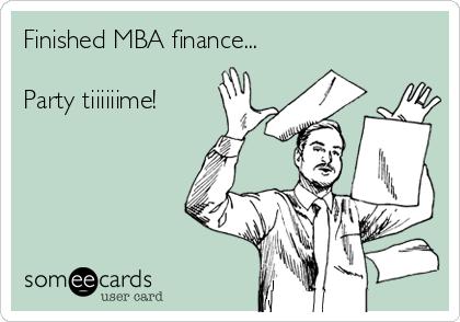 Finished MBA finance...  Party tiiiiiime!
