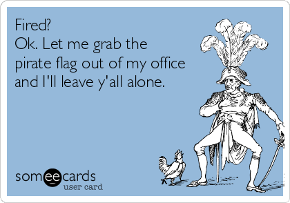 Fired?  Ok. Let me grab the pirate flag out of my office  and I'll leave y'all alone.