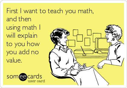 First I want to teach you math, and then using math I will explain to you how you add no value.