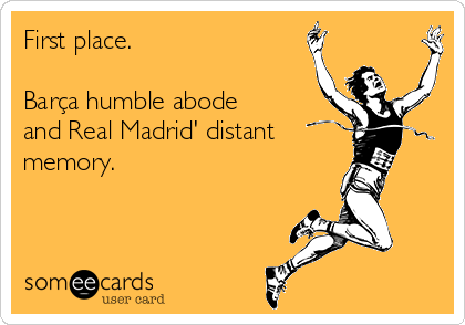 First place.  Barça humble abode and Real Madrid' distant  memory.