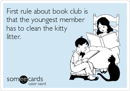 First rule about book club is that the youngest member has to clean the kitty litter.
