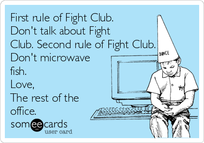 First rule of Fight Club. Don't talk about Fight Club. Second rule of Fight Club. Don't microwave fish. Love, The rest of the office.
