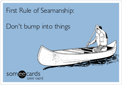 First Rule of Seamanship:  Don't bump into things