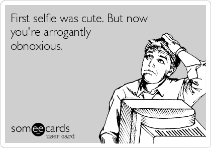 First selfie was cute. But now you're arrogantly obnoxious.