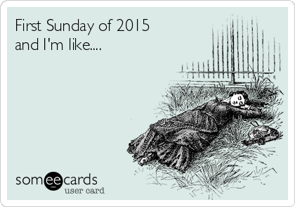 First Sunday of 2015  and I'm like....