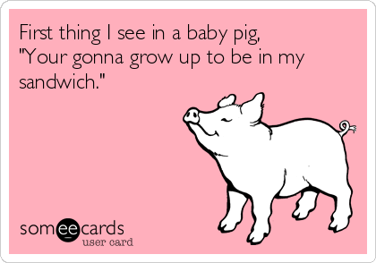 "First thing I see in a baby pig, ""Your gonna grow up to be in my sandwich."""