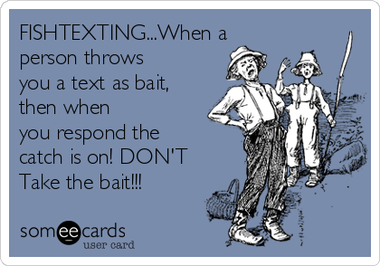 FISHTEXTING...When a person throws you a text as bait, then when you respond the catch is on! DON'T Take the bait!!!