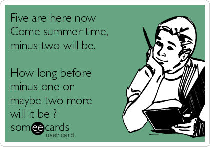 Five are here now Come summer time, minus two will be.  How long before minus one or maybe two more will it be ?