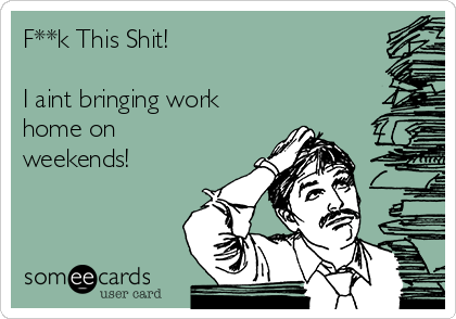 F**k This Shit!  I aint bringing work home on weekends!