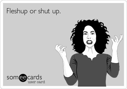 Fleshup or shut up.