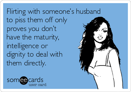 Flirting with someone's husband to piss them off only proves you don't have the maturity, intelligence or dignity to deal with them directly.