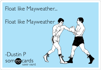 Float like Mayweather...   Float like Mayweather      -Dustin P