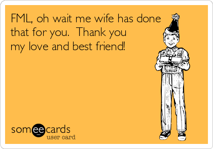 FML, oh wait me wife has done that for you.  Thank you my love and best friend!