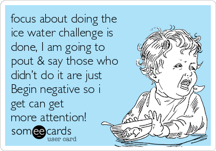 focus about doing the ice water challenge is done, I am going to pout & say those who didn't do it are just Begin negative so i get can get more attention!